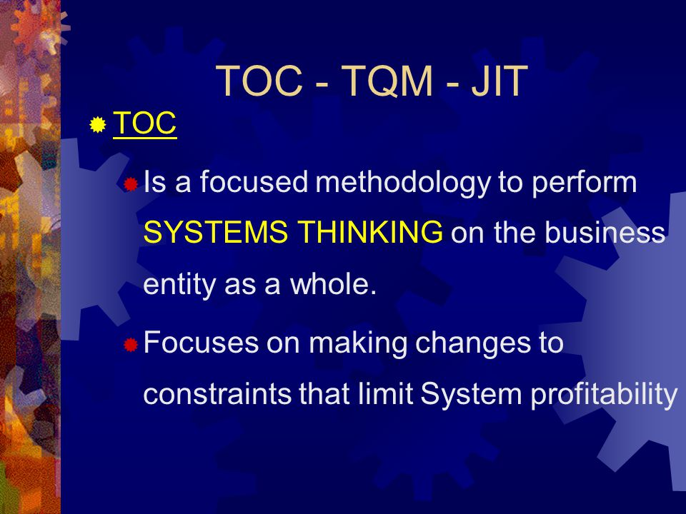 TOC - TQM - JIT  TOC  Is a focused methodology to perform SYSTEMS THINKING on the business entity as a whole.  Focuses on making changes to constra