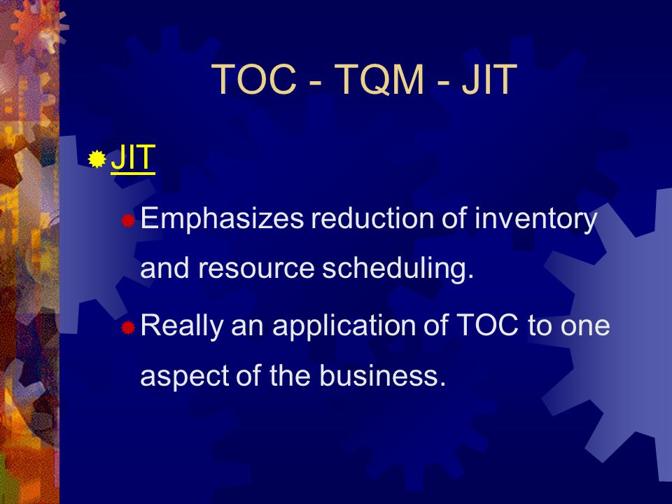 TOC - TQM - JIT  JIT  Emphasizes reduction of inventory and resource scheduling.  Really an application of TOC to one aspect of the business.