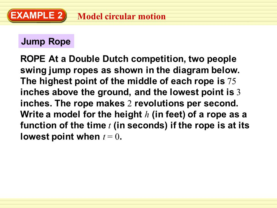 EXAMPLE 2 Model circular motion Jump Rope ROPE At a Double Dutch competition, two people swing jump ropes as shown in the diagram below. The highest p