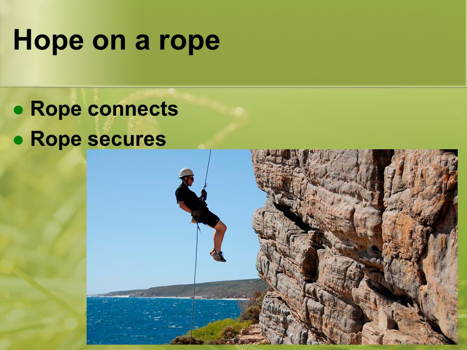 Hope on a rope Rope connects Rope secures