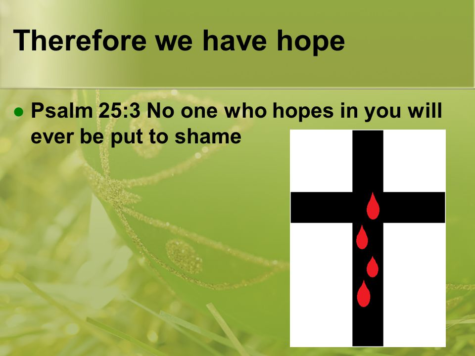 Therefore we have hope Psalm 25:3 No one who hopes in you will ever be put to shame