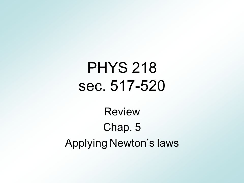 PHYS 218 sec. 517-520 Review Chap. 5 Applying Newton's laws