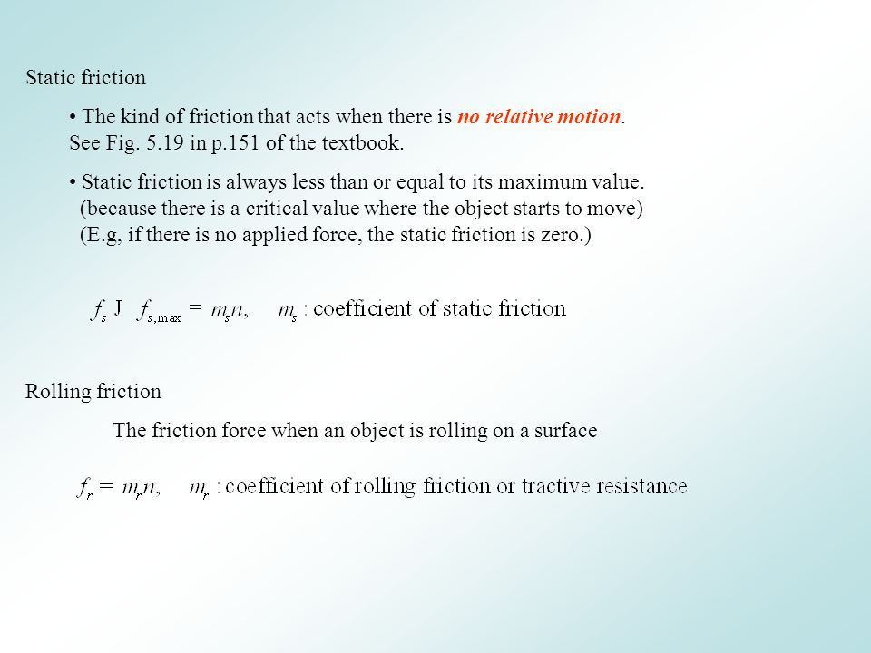 Static friction The kind of friction that acts when there is no relative motion. See Fig. 5.19 in p.151 of the textbook. Static friction is always les