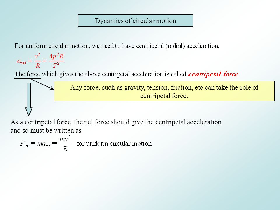 Dynamics of circular motion Any force, such as gravity, tension, friction, etc can take the role of centripetal force. As a centripetal force, the net