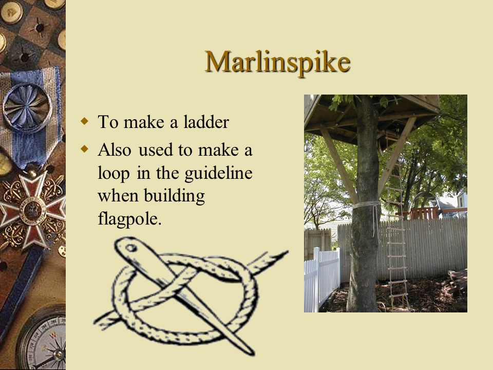 Marlinspike TT o make a ladder AA lso used to make a loop in the guideline when building flagpole.