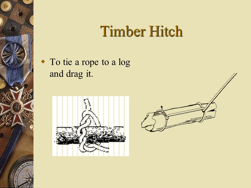 Timber Hitch TT o tie a rope to a log and drag it.