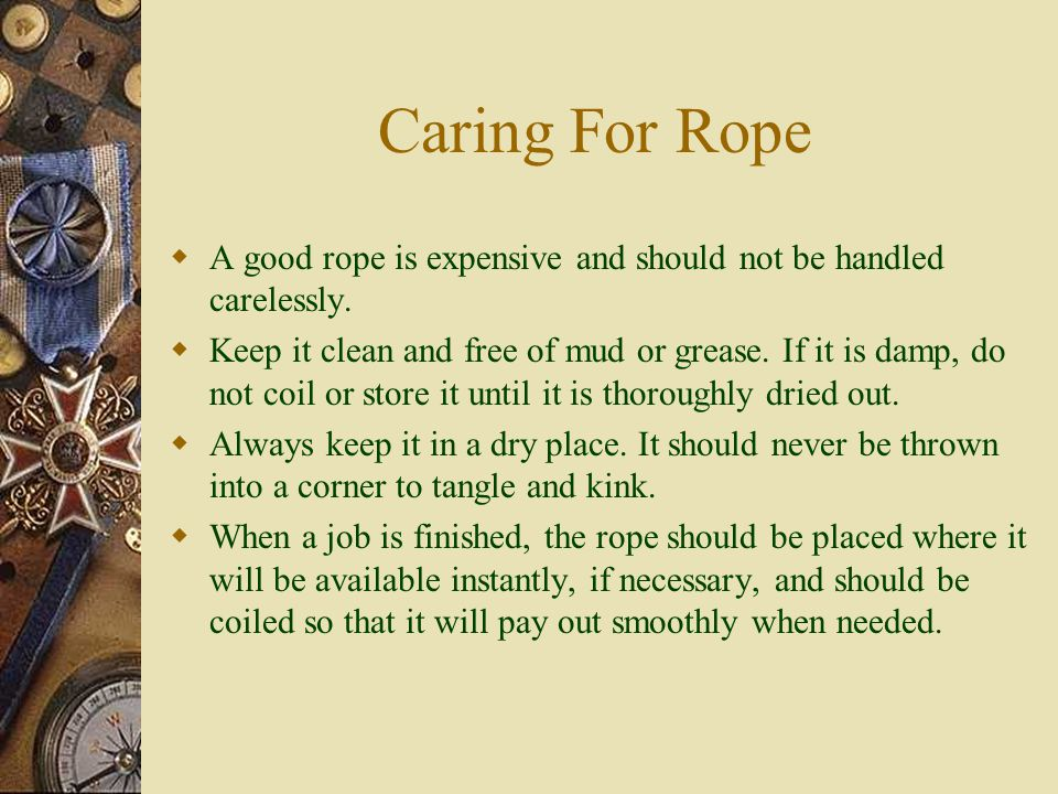 Caring For Rope AA good rope is expensive and should not be handled carelessly.