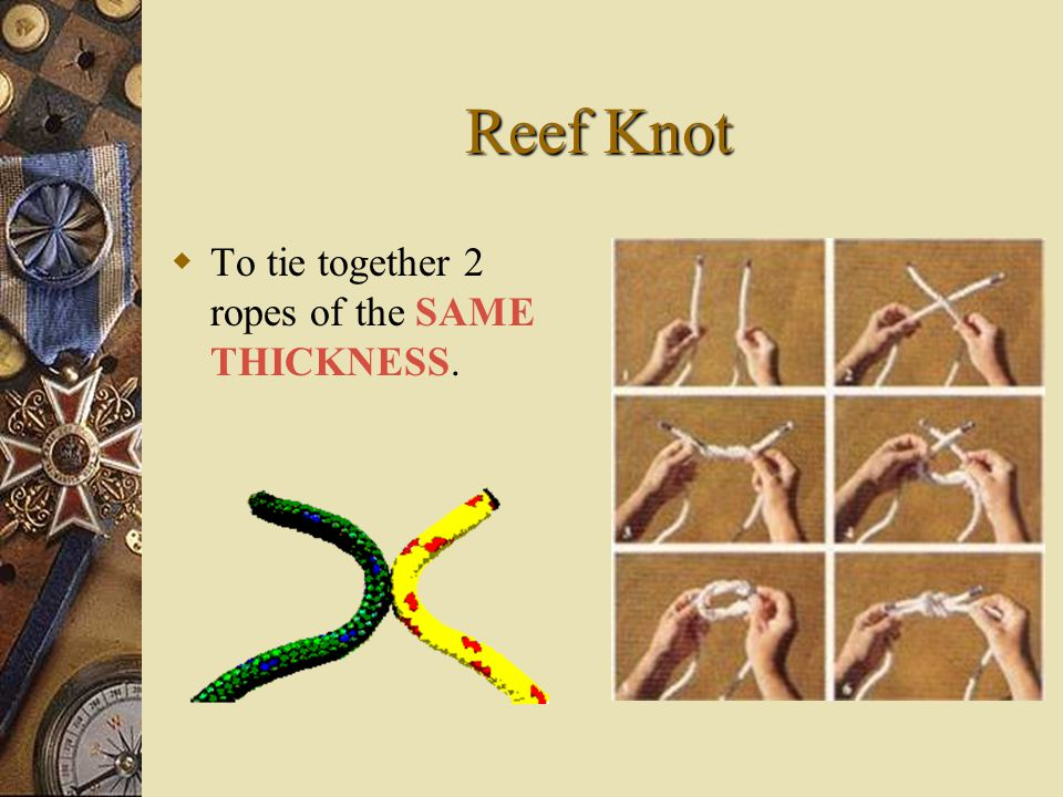 Reef Knot TT o tie together 2 ropes of the SAME THICKNESS.