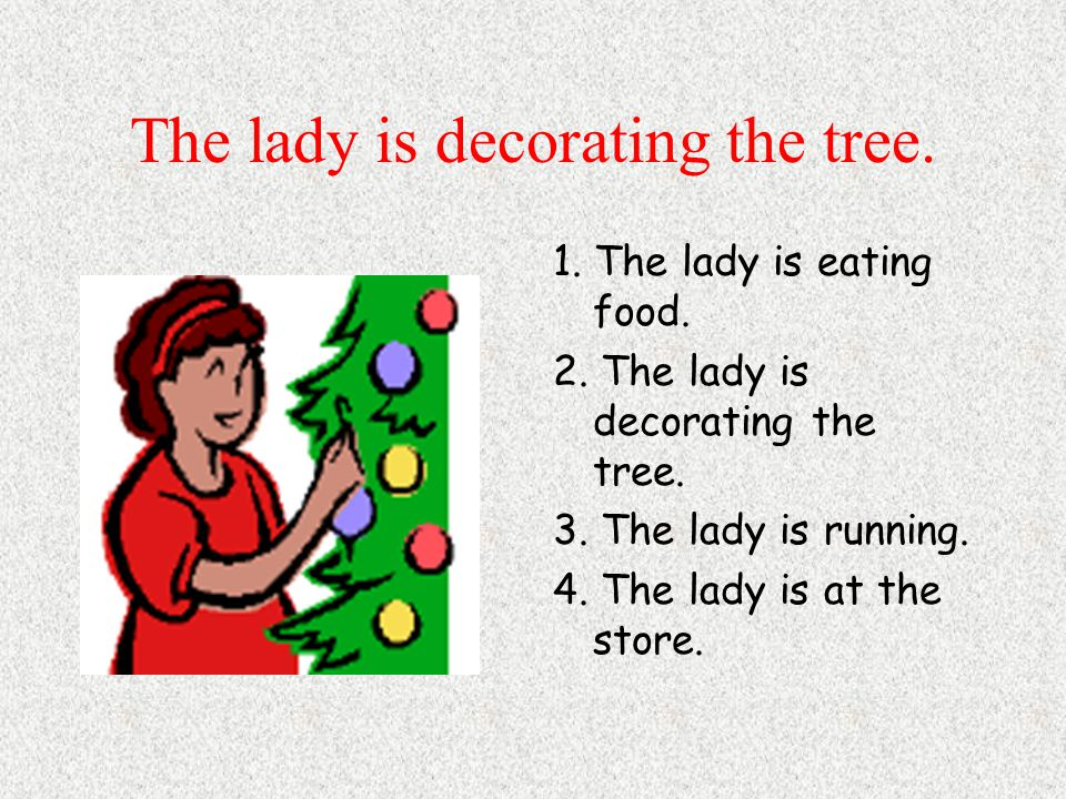 The lady is decorating the tree. 1. The lady is eating food.