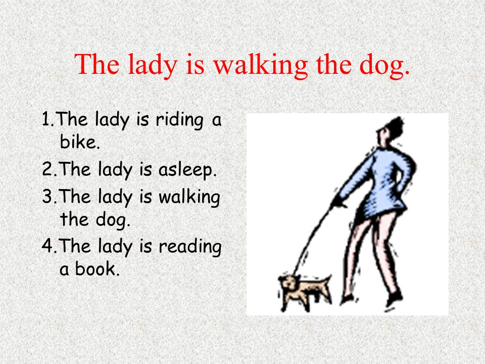 The lady is walking the dog. 1.The lady is riding a bike.