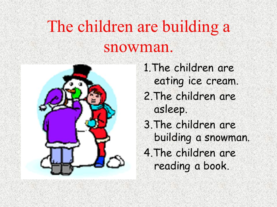 The children are building a snowman. 1.The children are eating ice cream.