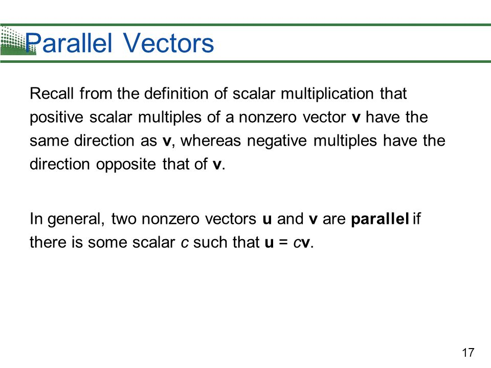 17 Parallel Vectors Recall from the definition of scalar multiplication that positive scalar multiples of a nonzero vector v have the same direction a