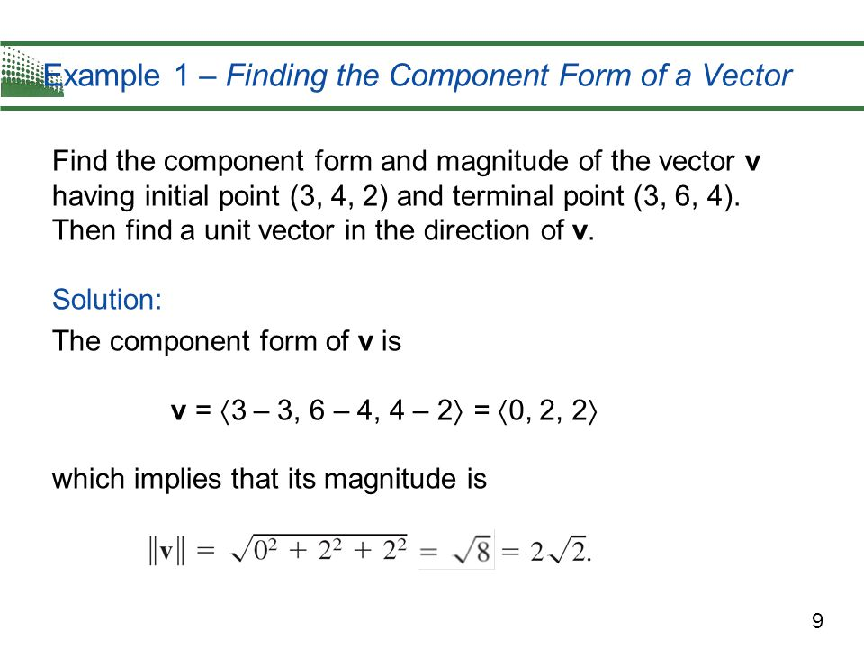 9 Example 1 – Finding the Component Form of a Vector Find the component form and magnitude of the vector v having initial point (3, 4, 2) and terminal