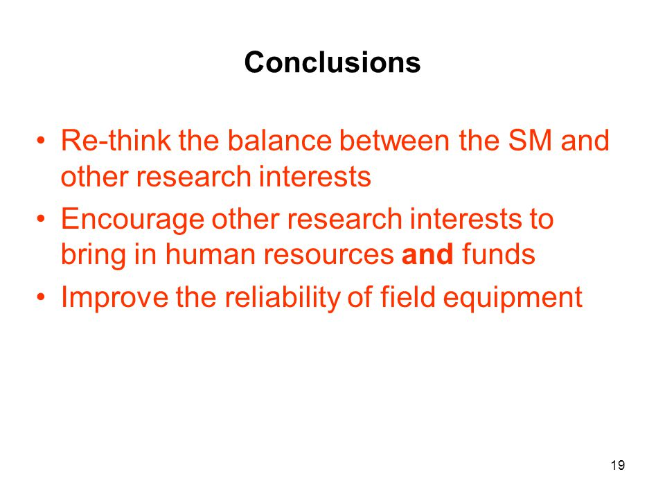 19 Conclusions Re-think the balance between the SM and other research interests Encourage other research interests to bring in human resources and funds Improve the reliability of field equipment