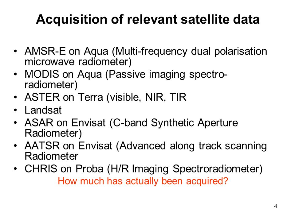 4 Acquisition of relevant satellite data AMSR-E on Aqua (Multi-frequency dual polarisation microwave radiometer) MODIS on Aqua (Passive imaging spectro- radiometer) ASTER on Terra (visible, NIR, TIR Landsat ASAR on Envisat (C-band Synthetic Aperture Radiometer) AATSR on Envisat (Advanced along track scanning Radiometer CHRIS on Proba (H/R Imaging Spectroradiometer) How much has actually been acquired