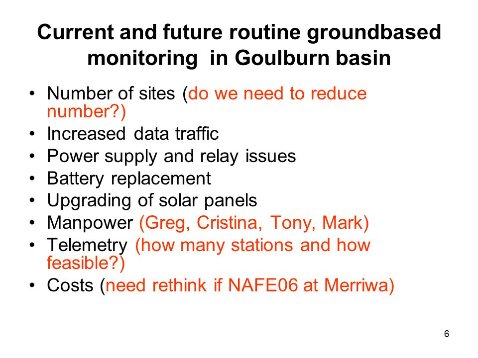 6 Current and future routine groundbased monitoring in Goulburn basin Number of sites (do we need to reduce number ) Increased data traffic Power supply and relay issues Battery replacement Upgrading of solar panels Manpower (Greg, Cristina, Tony, Mark) Telemetry (how many stations and how feasible ) Costs (need rethink if NAFE06 at Merriwa)