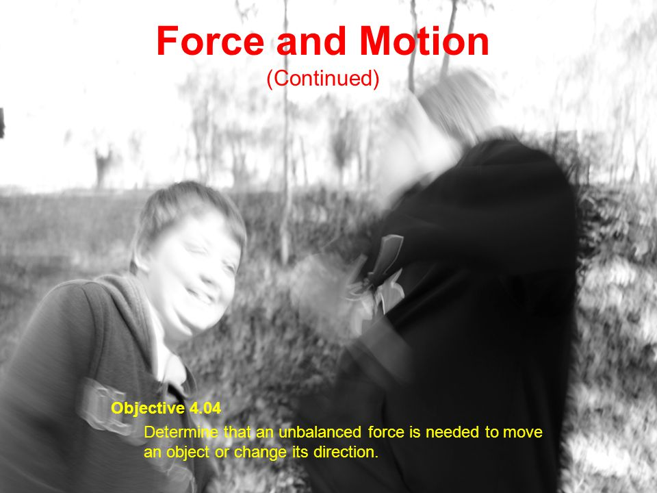 Force and Motion (Continued) Objective 4.04 Determine that an unbalanced force is needed to move an object or change its direction.