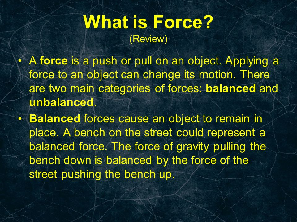 What is Force? (Review) A force is a push or pull on an object. Applying a force to an object can change its motion. There are two main categories of