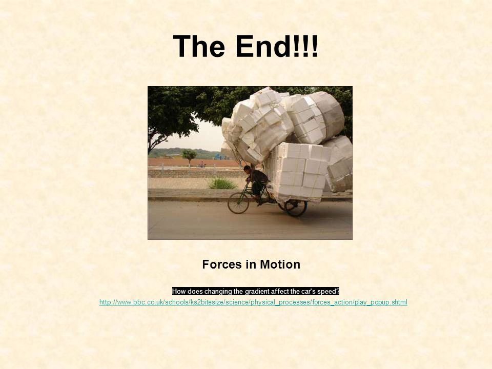 The End!!! Forces in Motion http://www.bbc.co.uk/schools/ks2bitesize/science/physical_processes/forces_action/play_popup.shtml How does changing the g