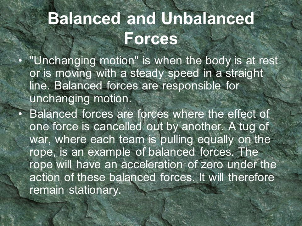 Balanced and Unbalanced Forces Unchanging motion is when the body is at rest or is moving with a steady speed in a straight line.