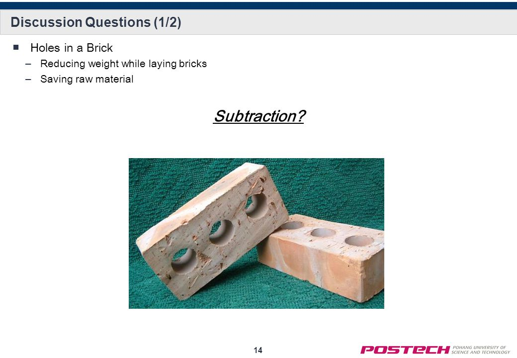 14 Discussion Questions (1/2) ■Holes in a Brick –Reducing weight while laying bricks –Saving raw material Subtraction?