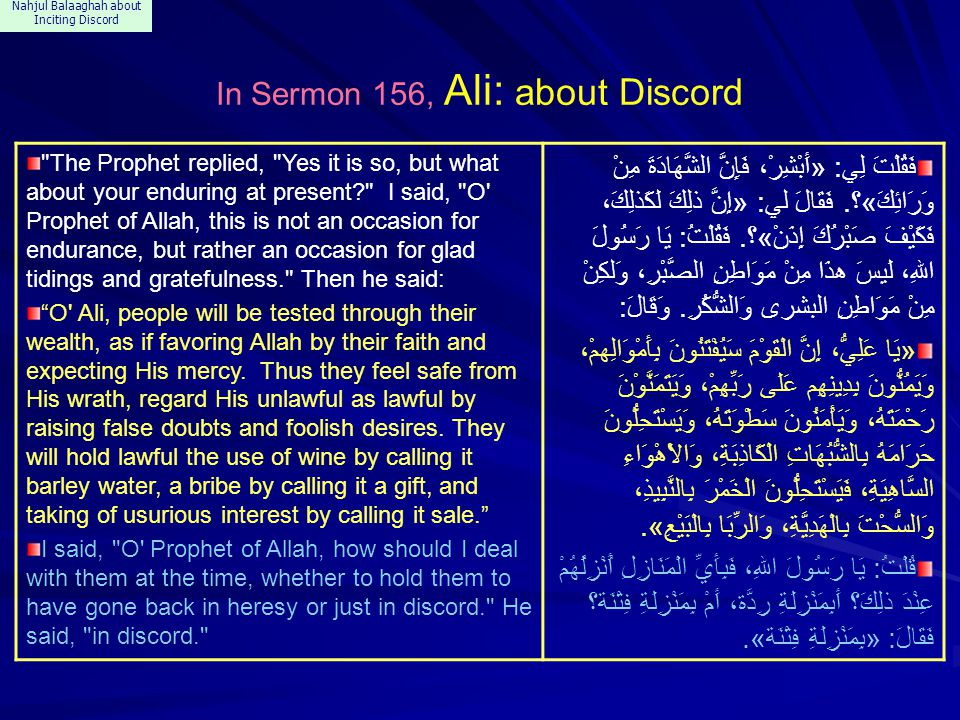 Nahjul Balaaghah about Inciting Discord In Sermon 156, Ali: about Discord The Prophet replied, Yes it is so, but what about your enduring at present I said, O Prophet of Allah, this is not an occasion for endurance, but rather an occasion for glad tidings and gratefulness. Then he said: O Ali, people will be tested through their wealth, as if favoring Allah by their faith and expecting His mercy.