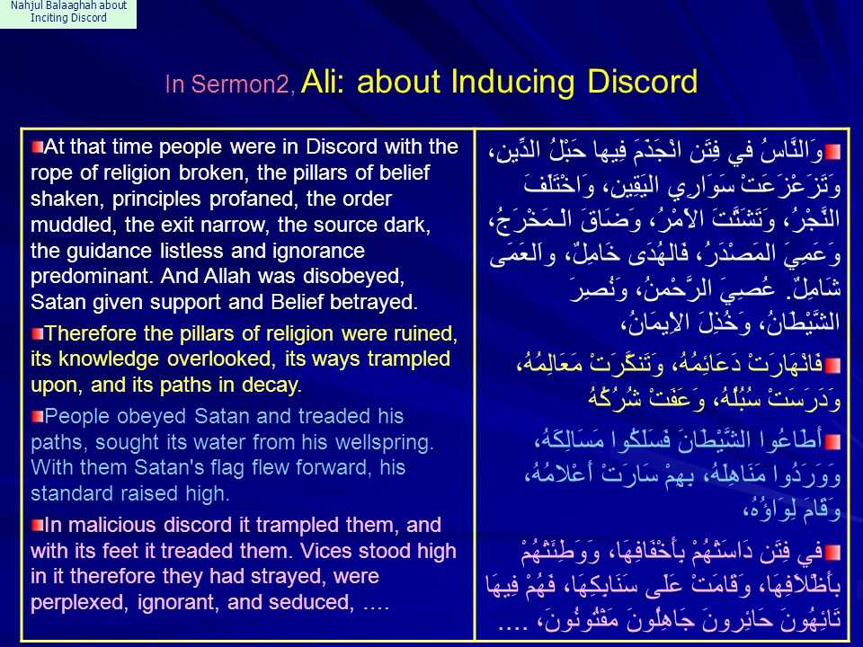 Nahjul Balaaghah about Inciting Discord In Sermon 151, Ali: about Discord You, O people of Arabia, calamities have come near, avoid the intoxication of wealth, beware the mishap of the reprimand, keep steadfast during the mischief of discord, (when the discord's insides disclose itself, manifesting its secrets, and its axis straitens up, and its rotation gains strength).