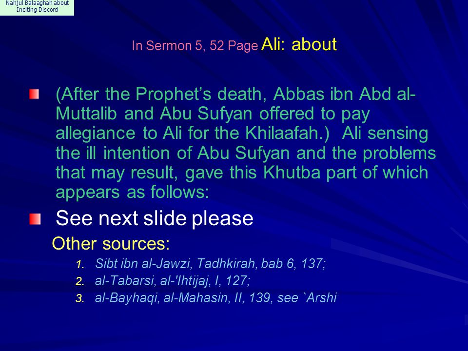 Nahjul Balaaghah about Inciting Discord In Sermon 5, 52 Page Ali: about (After the Prophet's death, Abbas ibn Abd al- Muttalib and Abu Sufyan offered to pay allegiance to Ali for the Khilaafah.) Ali sensing the ill intention of Abu Sufyan and the problems that may result, gave this Khutba part of which appears as follows: See next slide please Other sources: 1.