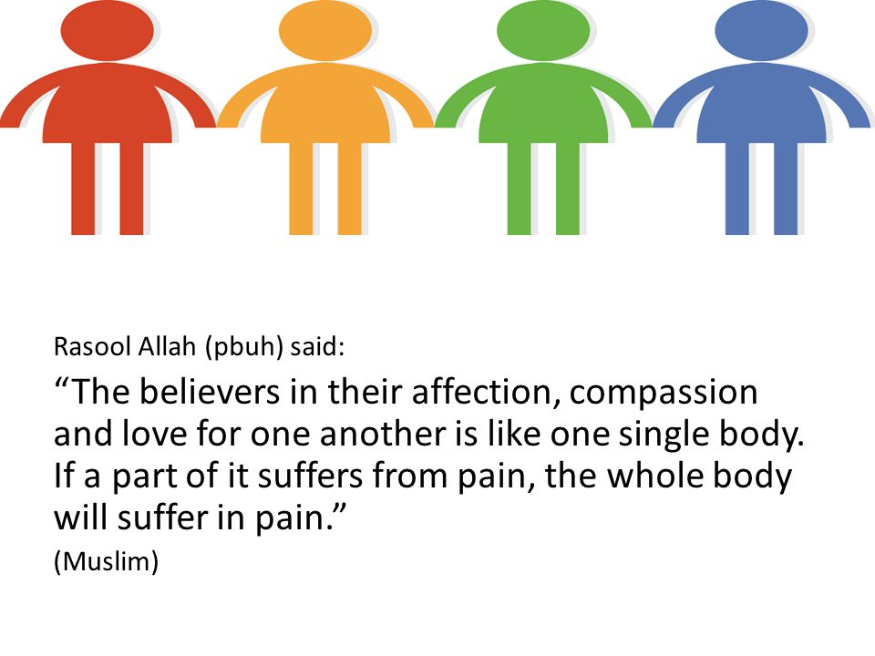 Rasool Allah (pbuh) said: The believers in their affection, compassion and love for one another is like one single body.