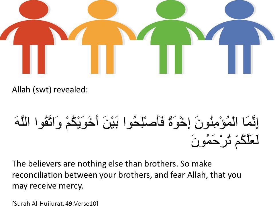 Allah (swt) revealed: إِنَّمَا الْمُؤْمِنُونَ إِخْوَةٌ فَأَصْلِحُوا بَيْنَ أَخَوَيْكُمْ وَاتَّقُوا اللَّهَ لَعَلَّكُمْ تُرْحَمُونَ The believers are nothing else than brothers.