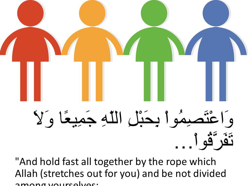 وَاعْتَصِمُواْ بِحَبْلِ اللّهِ جَمِيعًا وَلاَ تَفَرَّقُواْ… And hold fast all together by the rope which Allah (stretches out for you) and be not divided among yourselves; (Surah Al e Imran 3: verse103)