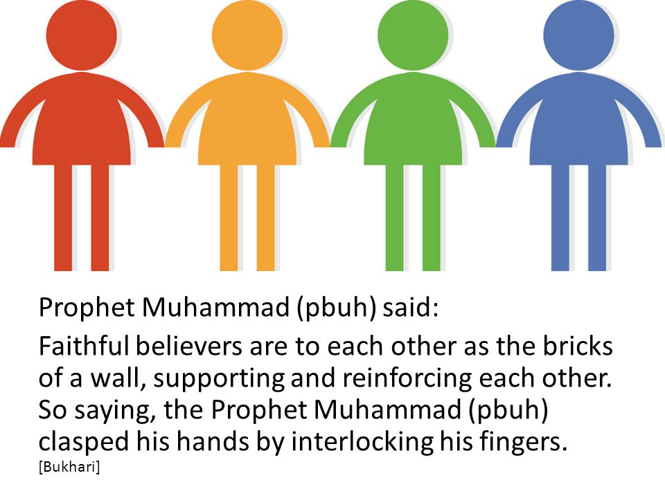 Prophet Muhammad (pbuh) said: Faithful believers are to each other as the bricks of a wall, supporting and reinforcing each other.