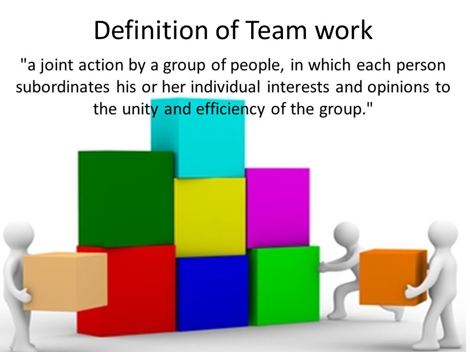 Definition of Team work a joint action by a group of people, in which each person subordinates his or her individual interests and opinions to the unity and efficiency of the group.