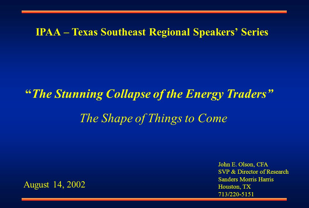 "John E. Olson, CFA SVP & Director of Research Sanders Morris Harris Houston, TX 713/220-5151 ""The Stunning Collapse of the Energy Traders"" August 14,"