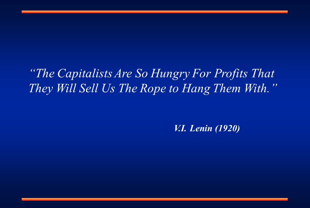 """The Capitalists Are So Hungry For Profits That They Will Sell Us The Rope to Hang Them With."" V.I. Lenin (1920)"