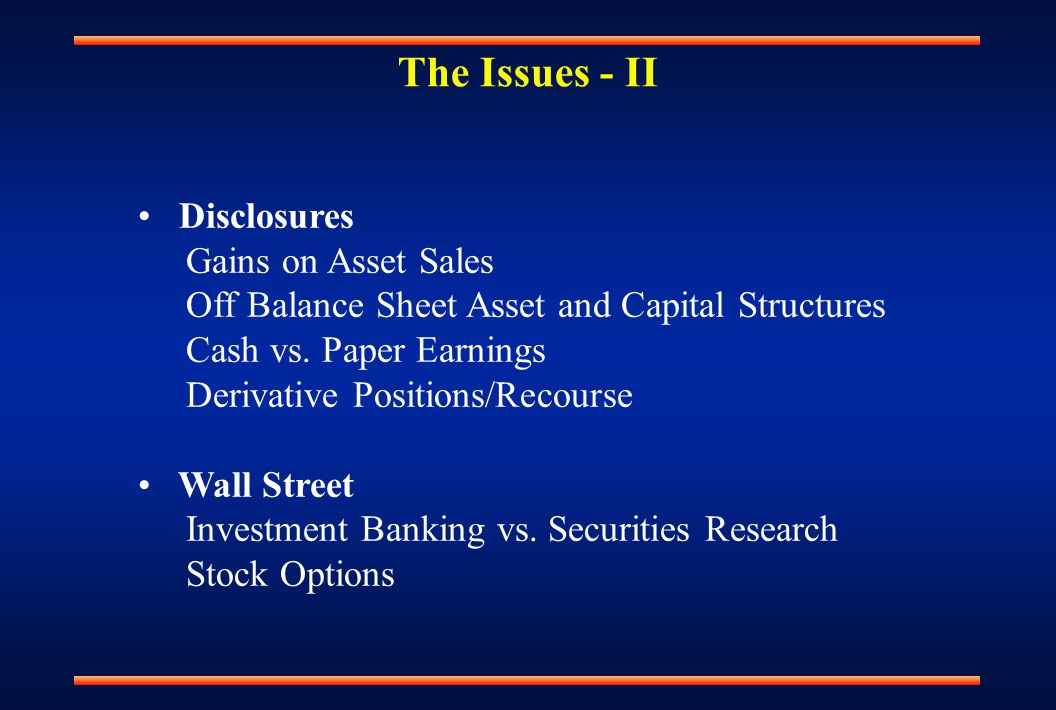 The Issues - II Disclosures Gains on Asset Sales Off Balance Sheet Asset and Capital Structures Cash vs. Paper Earnings Derivative Positions/Recourse
