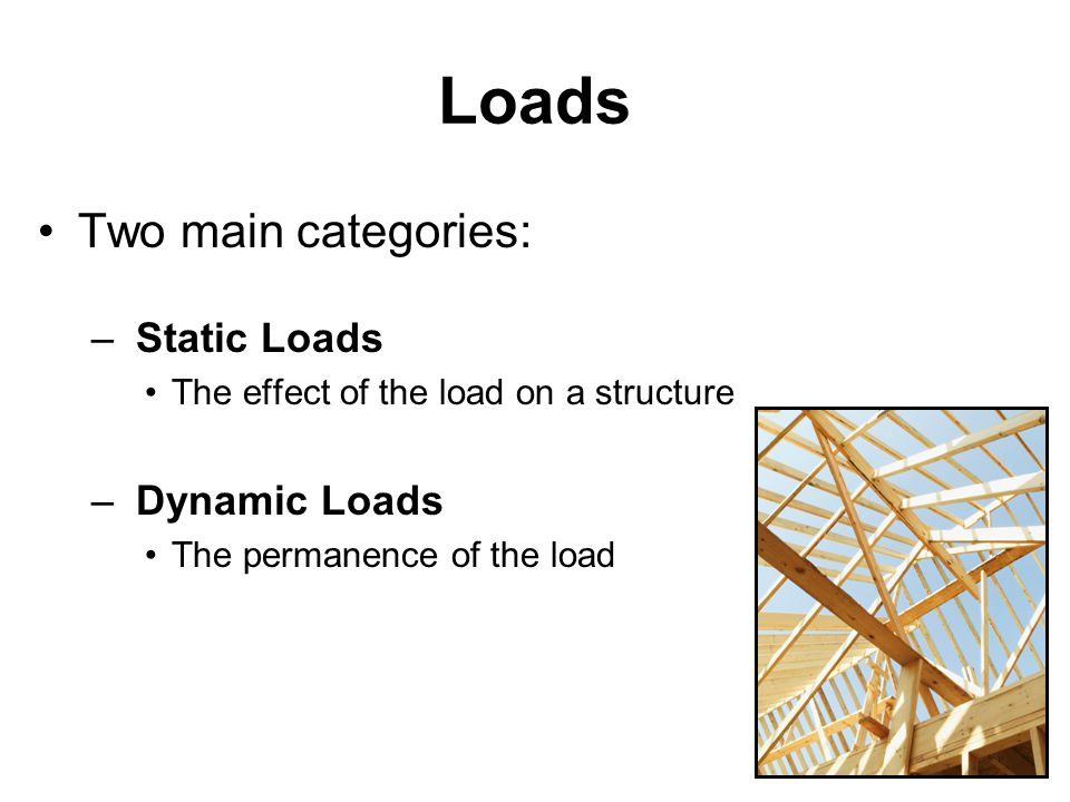 Loads Two main categories: – Static Loads The effect of the load on a structure – Dynamic Loads The permanence of the load