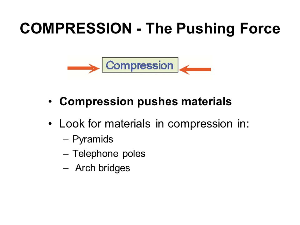 COMPRESSION - The Pushing Force Compression pushes materials Look for materials in compression in: –Pyramids –Telephone poles – Arch bridges