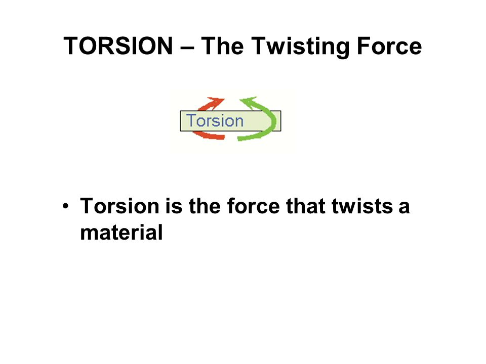 TORSION – The Twisting Force Torsion is the force that twists a material