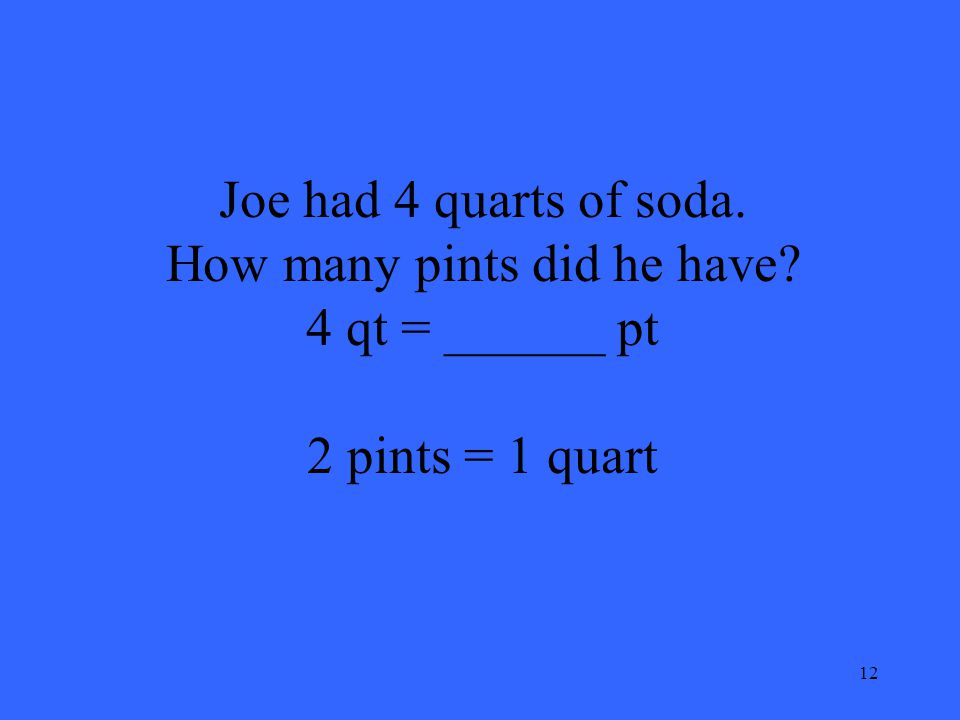 12 Joe had 4 quarts of soda. How many pints did he have? 4 qt = ______ pt 2 pints = 1 quart