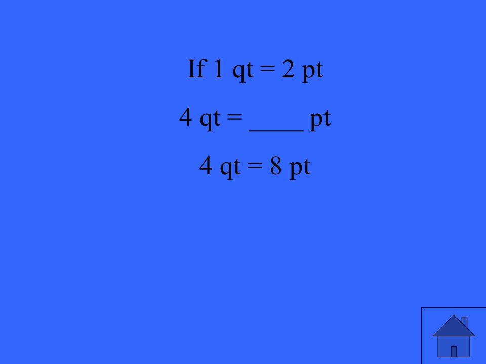 13 If 1 qt = 2 pt 4 qt = ____ pt 4 qt = 8 pt