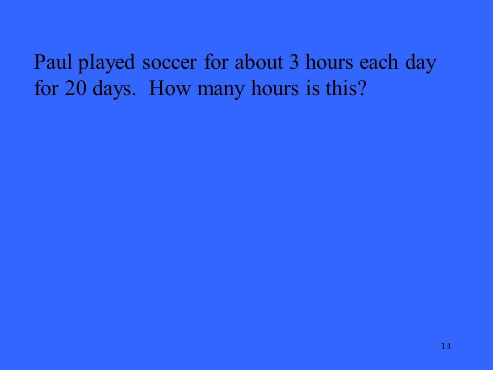 14 Paul played soccer for about 3 hours each day for 20 days. How many hours is this?