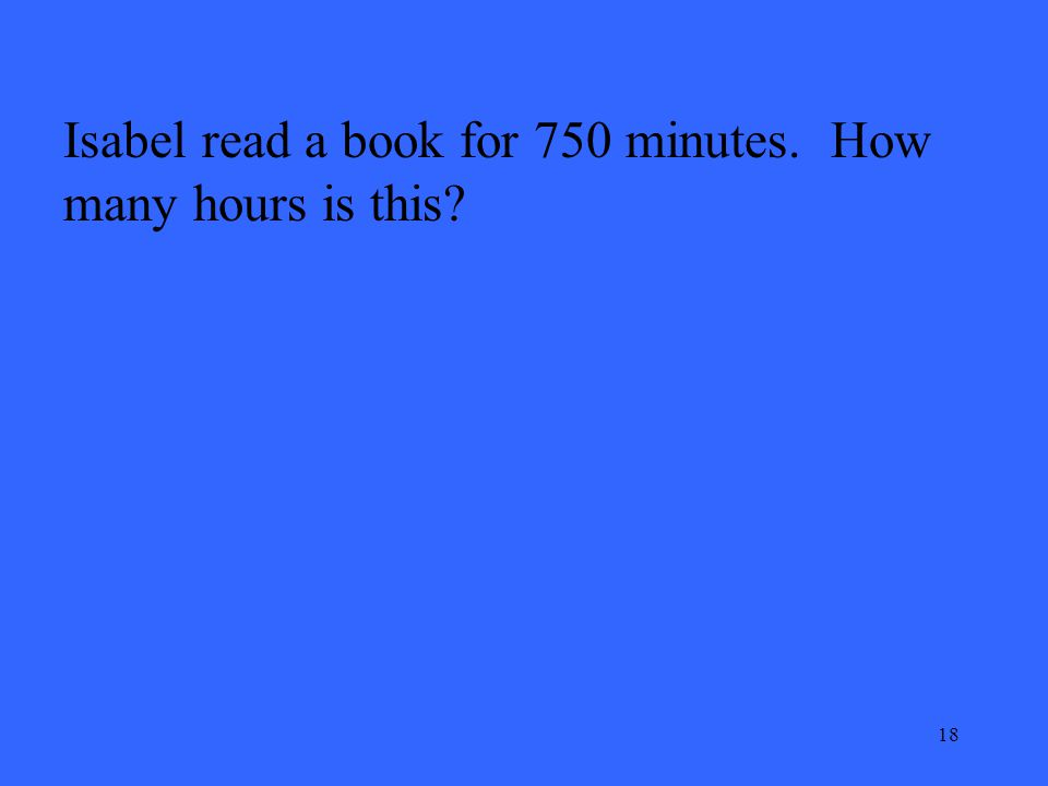 18 Isabel read a book for 750 minutes. How many hours is this?