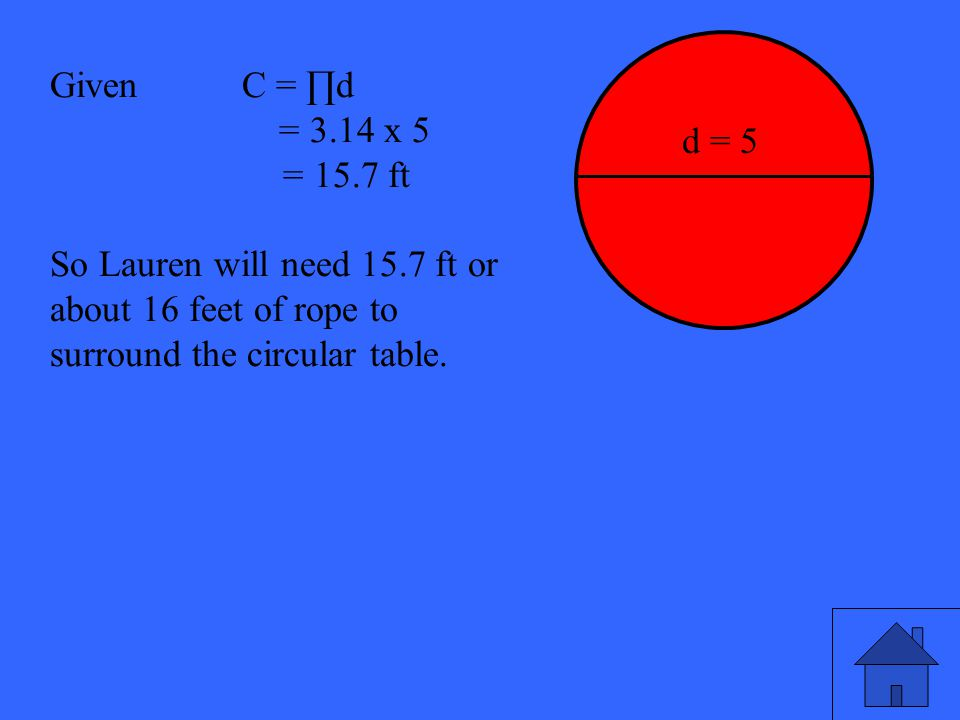 27 Given C = ∏d = 3.14 x 5 = 15.7 ft So Lauren will need 15.7 ft or about 16 feet of rope to surround the circular table. d = 5