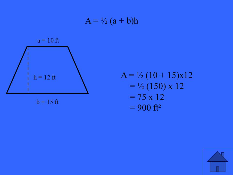 39 a = 10 ft b = 15 ft h = 12 ft A = ½ (a + b)h A = ½ (10 + 15)x12 = ½ (150) x 12 = 75 x 12 = 900 ft²