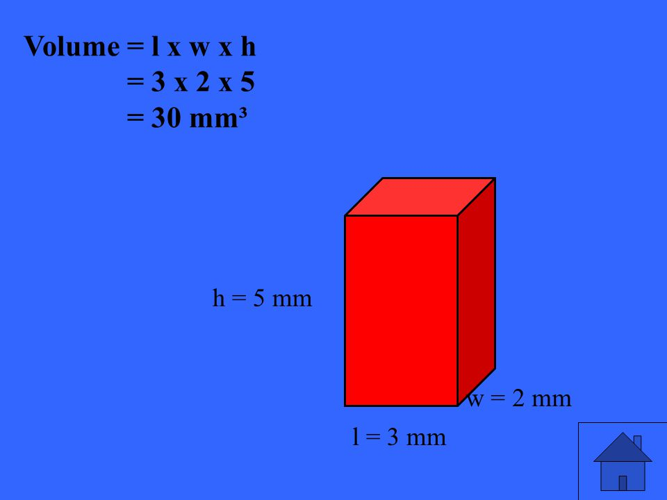 43 Volume = l x w x h = 3 x 2 x 5 = 30 mm³ h = 5 mm l = 3 mm w = 2 mm