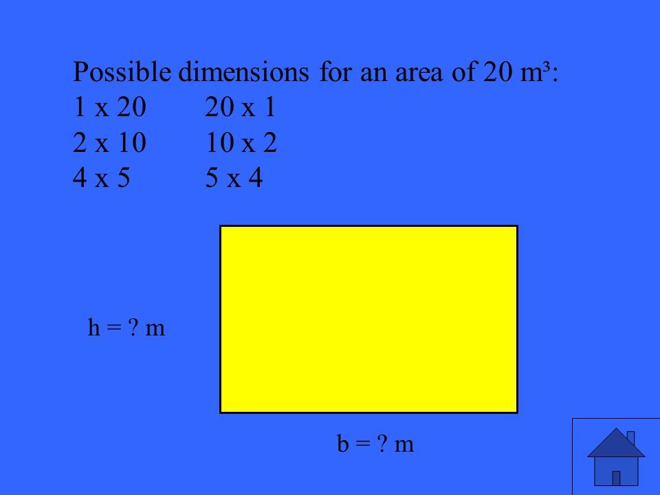 45 Possible dimensions for an area of 20 m³: 1 x 2020 x 1 2 x 1010 x 2 4 x 55 x 4 b = ? m h = ? m