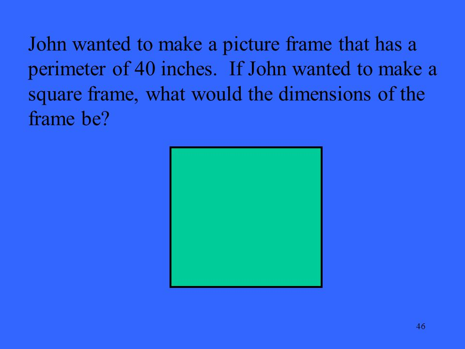 46 John wanted to make a picture frame that has a perimeter of 40 inches. If John wanted to make a square frame, what would the dimensions of the fram