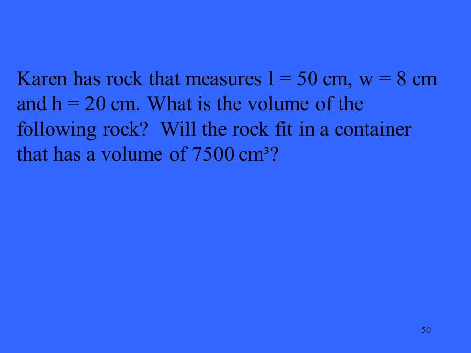 50 Karen has rock that measures l = 50 cm, w = 8 cm and h = 20 cm. What is the volume of the following rock? Will the rock fit in a container that has