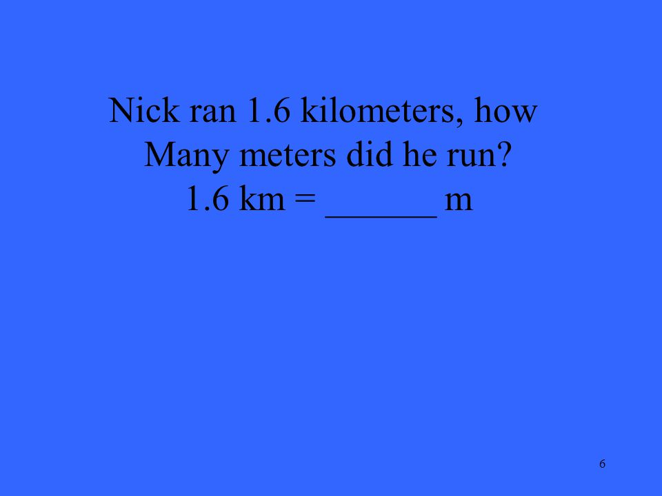 6 Nick ran 1.6 kilometers, how Many meters did he run? 1.6 km = ______ m